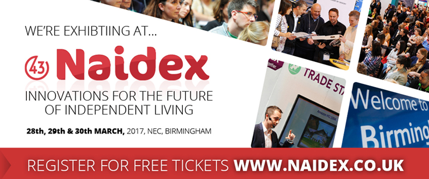 We're exhibiting at Naidex. Innovations for the future of independent living. 28th, 29th and 30th MARCH 2017 at the NEC Birmingham. Register for free tickets at www.naidex.co.uk