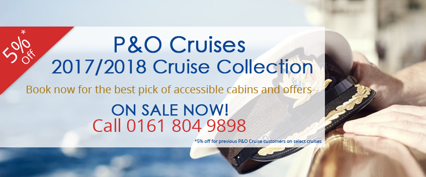 p and o cruises 2017/2018 cruise collection 5% off for previous p and o customers on select cruises.book now for best pick of accessible cabins and offers. ON SALE NOW, call 0161 804 9898!