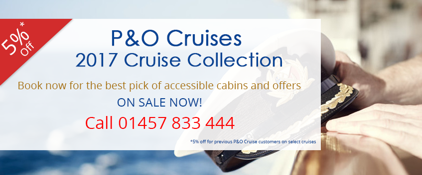 p and o cruises 2017 cruise collection 5% off for previous p and o customers on select cruises.book now for best pick of accessible cabins and offers. ON SALE NOW, call 01457 833 444!